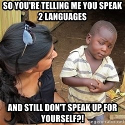 Skeptical African Child - So you're telling me YOU SPEAK 2 LANGUAGES  and still don't speak up for yourself?!