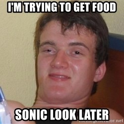 high/drunk guy - I'm trying to get food Sonic look LATER