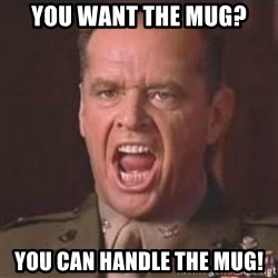 Jack Nicholson - You can't handle the truth! - You want the mug? You can handle the mug!