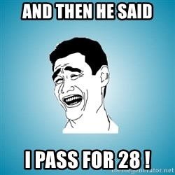 Laughing Man - and then he said I pass for 28 !