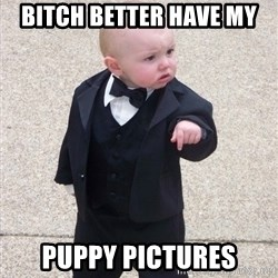 Godfather Baby - Bitch better have my Puppy pictures