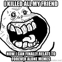 Happy Forever Alone - I killed all my friend now i can finally relate to forever alone memes