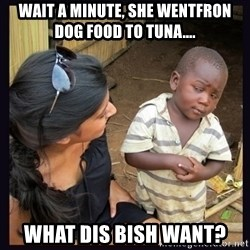 Skeptical third-world kid - Wait a minute, she wentfron dog food to tunA.... What dis bish want?