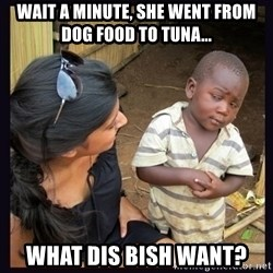 Skeptical third-world kid - Wait a minute, she went from dog food to tuna... What dis BIsh want?
