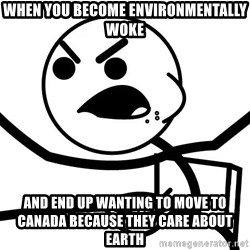 Cereal Guy Angry - when you become ENVIRONMENTALLY woke and end up wanting to move to canada because they care about earth