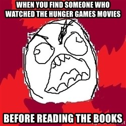 Rage FU - When you find someone who watched the hunger games movies  BEFORE READING THE BOOKS