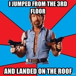 Chuck Norris  - I jumped from the 3rd floor and landed on the roof