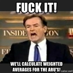 bill o' reilly fuck it - fuck it! we'll calculate weighted averages for the ARU's!