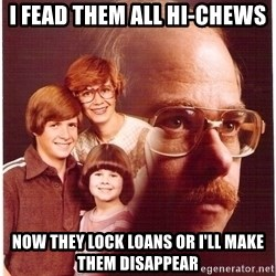 Vengeance Dad - I FEAD THEM ALL HI-CHEWS now they lock loans or i'll make them disappear