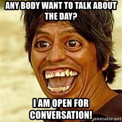 Crazy funny - Any body want to talk about the day?  I am open for conversation!