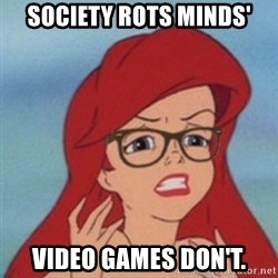 Hipster Ariel - Society rots minds' Video games don't.