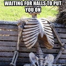 Waiting skeleton meme - Waiting for halls to put you on