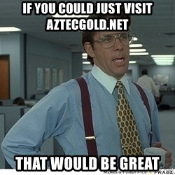 That would be great - if you could just visit Aztecgold.net That would be great