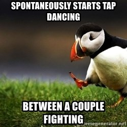 UnpopularOpinion Puffin - Spontaneously starts tap dancing Between a Couple fIghting