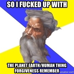 God - So I fucked up with The planet earth/human thing forgiveness remember