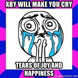 tears of joy dude - xby will make you cry tears of joy and happiness