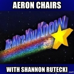 The more you know - Aeron Chairs With Shannon Rutecki