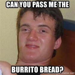Really highguy - Can you pass me the  Burrito bread?