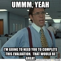 That would be great - Ummm, Yeah I'm going to need you to complete this evaluation.  That would be great.