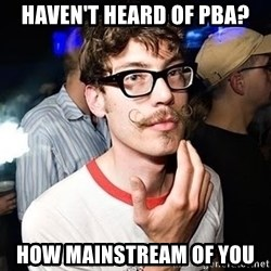 Super Smart Hipster - Haven't Heard of PBA? How Mainstream of you