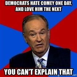 Bill O'Reilly Proves God - democrats hate comey one day, and love him the next you can't explain that