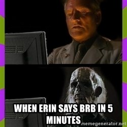 ill just wait here -  when erin says brb in 5 minutes