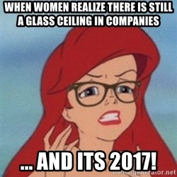 Hipster Ariel - when women realize there is still a glass ceiling in companies ... and its 2017!