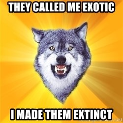 Courage Wolf - They Called me exotic I made them extinct