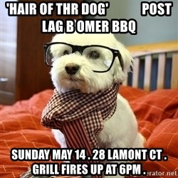 hipster dog - 'Hair of thr dog'             post lag b omer bbq Sunday may 14 . 28 lamont ct . Grill fires up at 6pm .