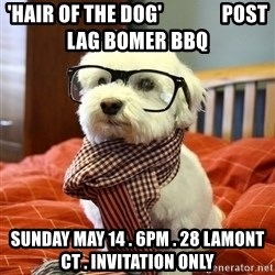 hipster dog - 'Hair OF the dog'               post lag bomer bbq Sunday may 14 . 6pm . 28 lamont ct . Invitation only