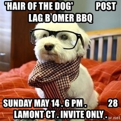 hipster dog - 'Hair OF the dog'             post lag b omer bbq Sunday may 14 . 6 pm .             28 lamont ct . Invite only .