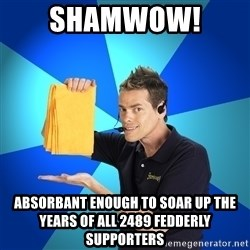 Shamwow Guy - Shamwow!  Absorbant enough to soar up the years of all 2489 fedderly supporters