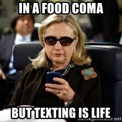 Hillary Clinton Texting - In a food coma But texting is life