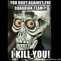 Achmed the dead terrorist - You root against the Canadian team?! I kill you!