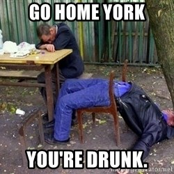 drunk - Go Home York You're drunk.