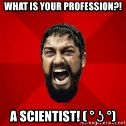 THIS IS SPARTAAA!!11!1 - What is your profession?! a scientist! ( ° ʖ °)