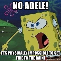 Spongebob Rage - No adele! It's physically impossible to set fire to the rain!