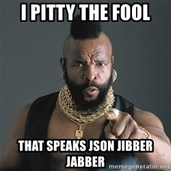 Mr T Fool - I pitty the fool that speaks JSON JIBBER JABBER