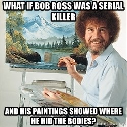 SAD BOB ROSS - What if Bob Ross was a serial killer And his paintings showed where he hid the bodies?