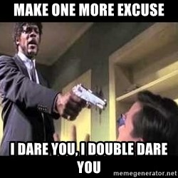 Say what again - Make One more excuse I dare you, i double dare you