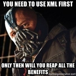 Only then you have my permission to die - YOU NEED TO USE XML FIRST ONLY THEN WILL YOU REAP ALL THE BENEFITS