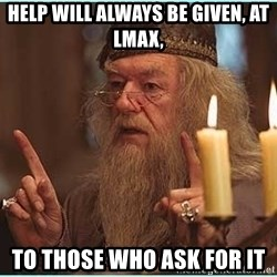 dumbledore fingers - Help will always be given, AT LMAX, To THOSE WHO ASK FOR IT