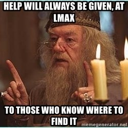 dumbledore fingers - HELP WILL ALWAYS BE GIVEN, AT LMAX TO THOSE WHO KNOW WHERE TO FIND IT