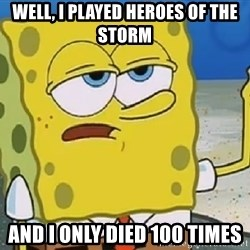 Only Cried for 20 minutes Spongebob - Well, I played heroes of the storm And i only died 100 times