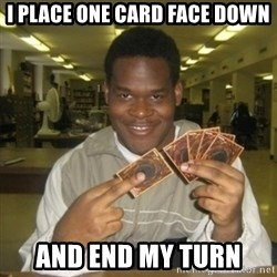 You just activated my trap card - i place one card face down and end my turn