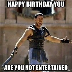 GLADIATOR - happy birthday you are you not entertained