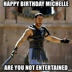 GLADIATOR - happy birthday michelle are you not entertained
