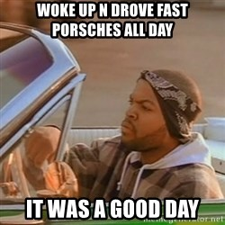 Good Day Ice Cube - woke up n Drove fast porsches all day it was a good day