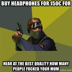 Counter Strike - BUY HEADPHONES FOR 150€ FOR HEAR AT THE BEST QUALITY HOW MANY PEOPLE FUCKED YOUR MUM