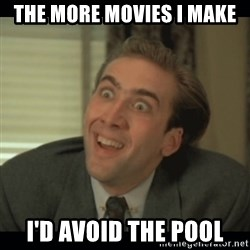 Nick Cage - The more movies i make I'd avoid the pool